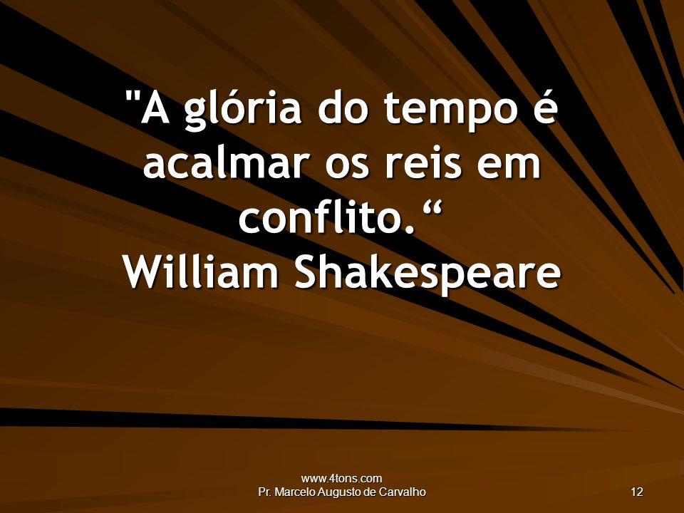 www.4tons.com Pr.Marcelo Augusto de Carvalho 12 A glória do tempo é acalmar os reis em conflito.
