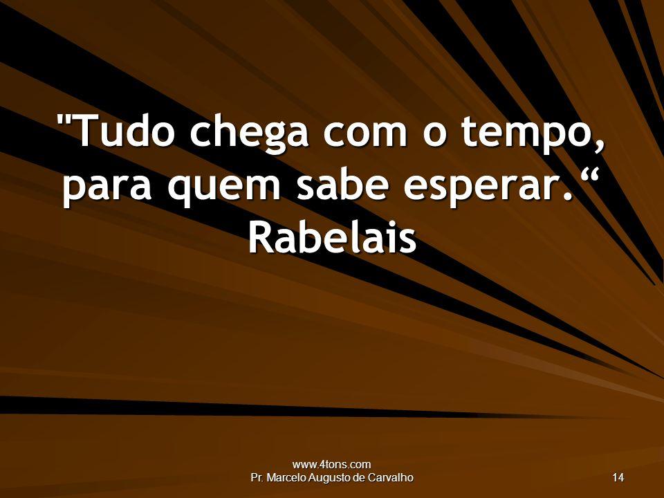www.4tons.com Pr.Marcelo Augusto de Carvalho 14 Tudo chega com o tempo, para quem sabe esperar.