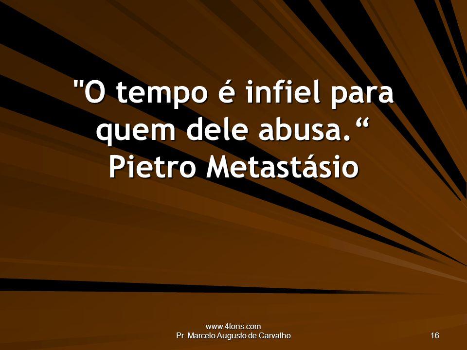 www.4tons.com Pr.Marcelo Augusto de Carvalho 16 O tempo é infiel para quem dele abusa.