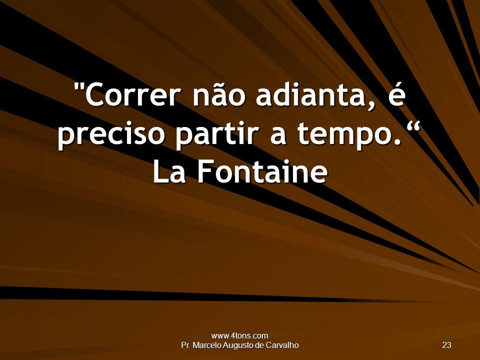 www.4tons.com Pr.Marcelo Augusto de Carvalho 23 Correr não adianta, é preciso partir a tempo.