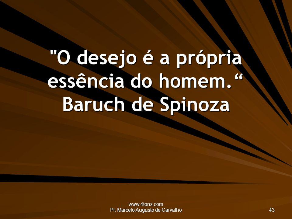 www.4tons.com Pr.Marcelo Augusto de Carvalho 43 O desejo é a própria essência do homem.