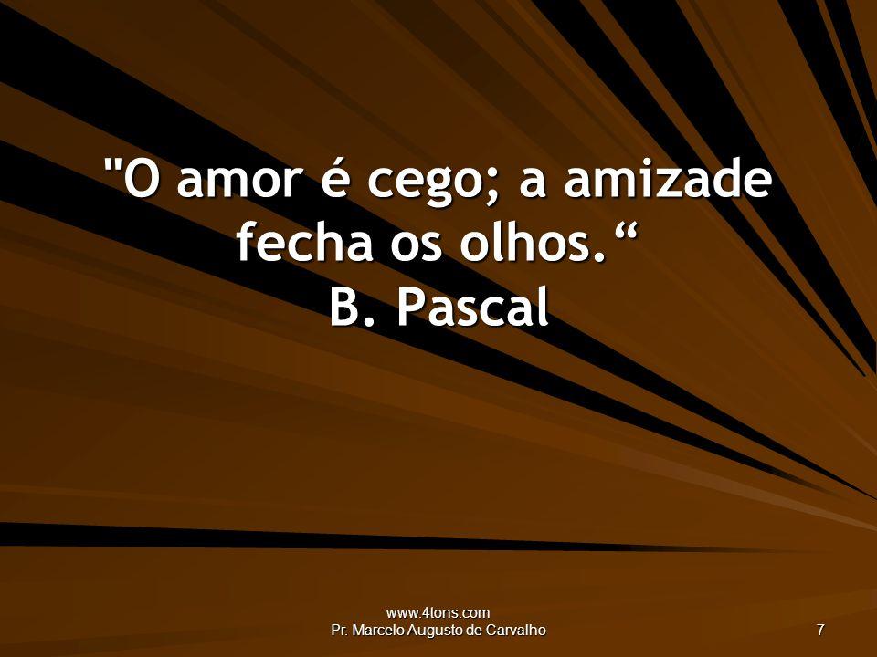www.4tons.com Pr. Marcelo Augusto de Carvalho 7 O amor é cego; a amizade fecha os olhos. B. Pascal
