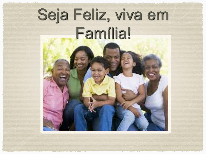 Seja Feliz, viva em Família!