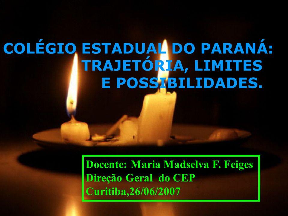 COLÉGIO ESTADUAL DO PARANÁ: TRAJETÓRIA, LIMITES E POSSIBILIDADES. Docente: Maria Madselva F. Feiges Direção Geral do CEP Curitiba,26/06/2007