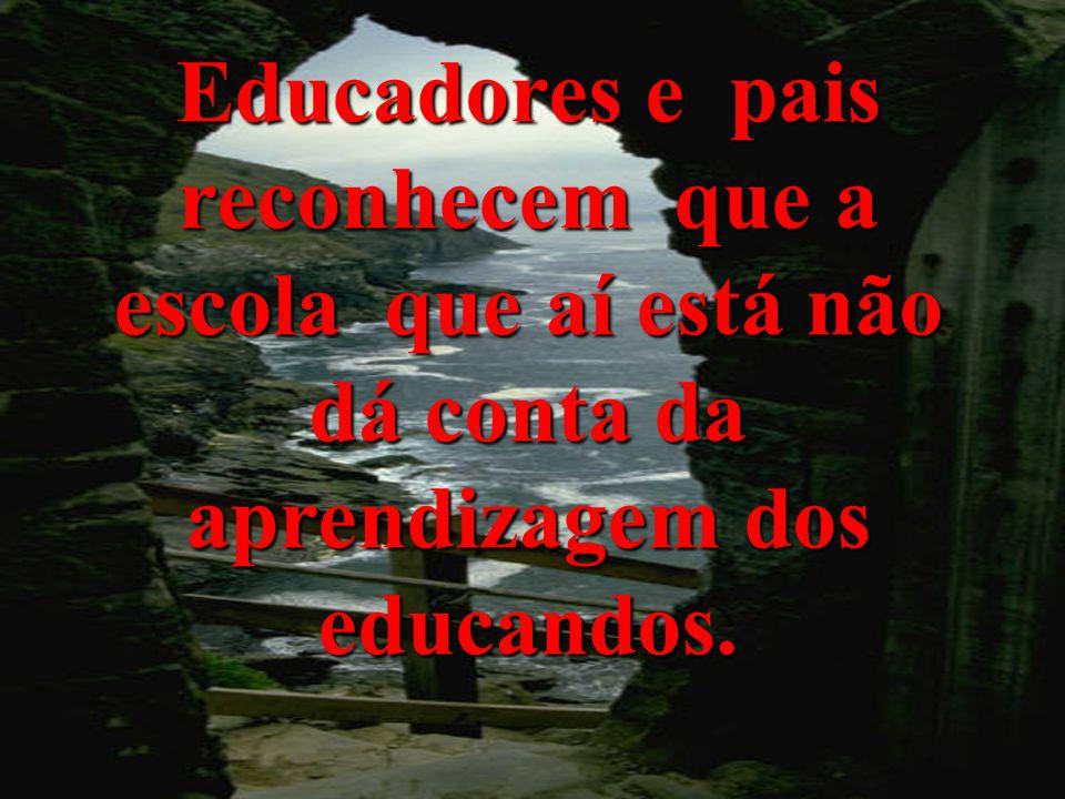 Educadores e pais reconhecem que a escola que aí está não dá conta da aprendizagem dos educandos.