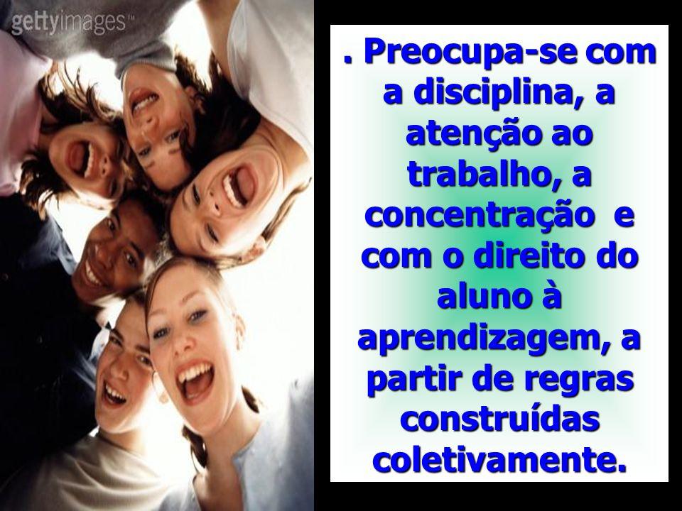 . Preocupa-se com a disciplina, a atenção ao trabalho, a concentração e com o direito do aluno à aprendizagem, a partir de regras construídas coletiva