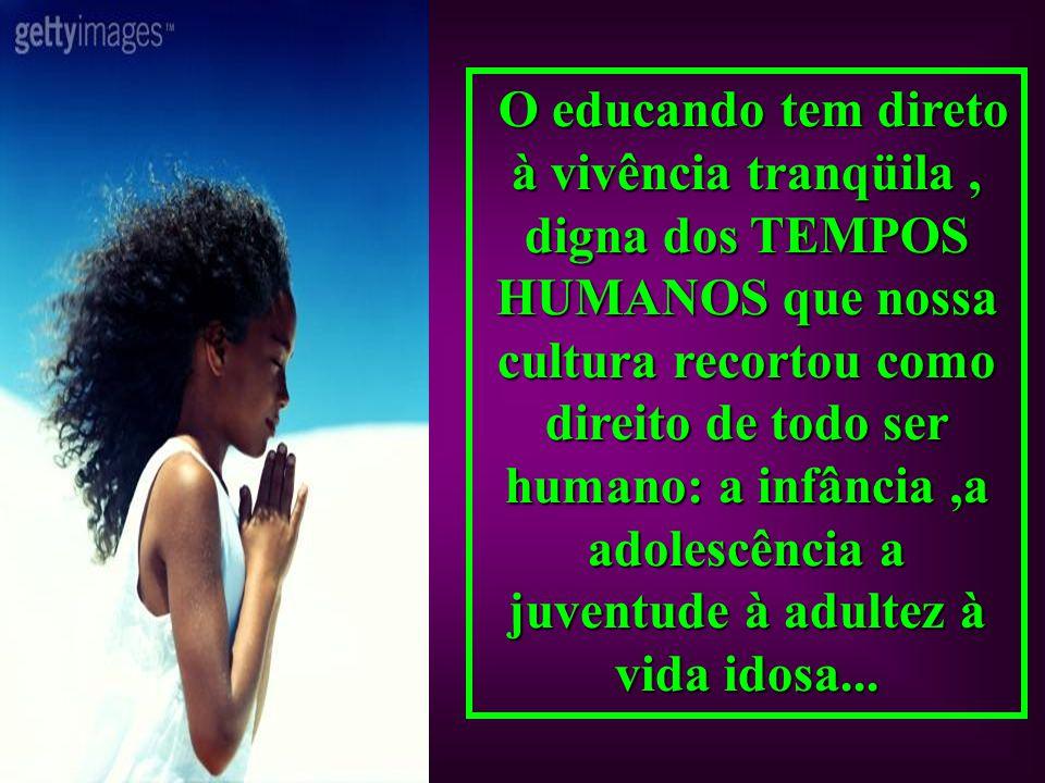 O OO O educando tem direto à vivência tranqüila, digna dos TEMPOS HUMANOS que nossa cultura recortou como direito de todo ser humano: a infância,a ado