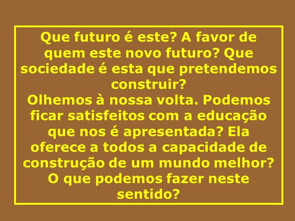 Que futuro é este? A favor de quem este novo futuro? Que sociedade é esta que pretendemos construir? Olhemos à nossa volta. Podemos ficar satisfeitos