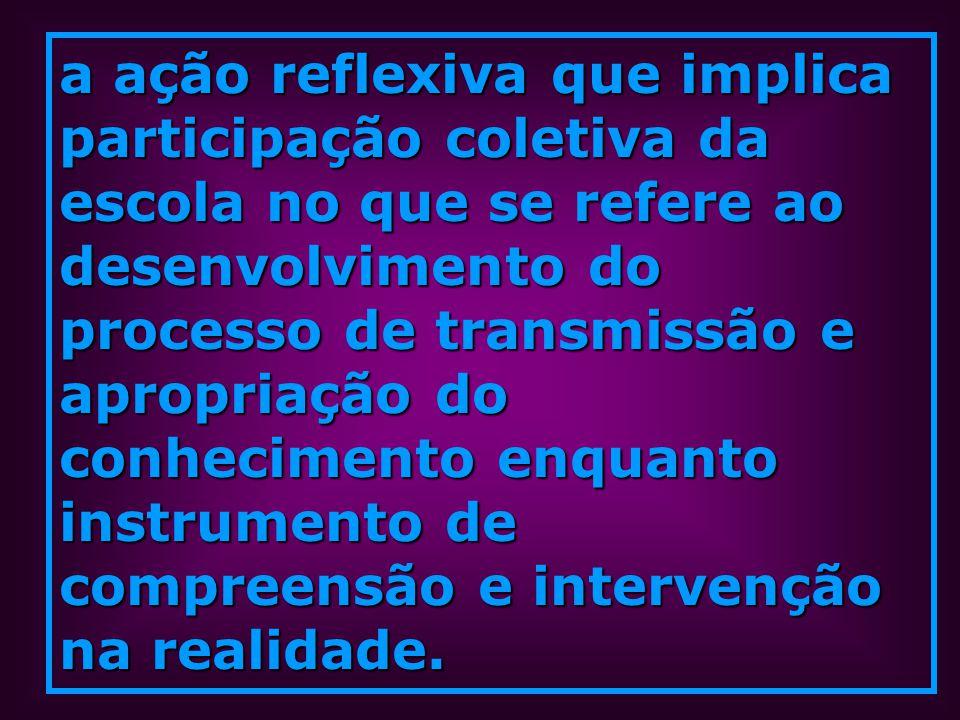 a ação reflexiva que implica participação coletiva da escola no que se refere ao desenvolvimento do processo de transmissão e apropriação do conhecimento enquanto instrumento de compreensão e intervenção na realidade.