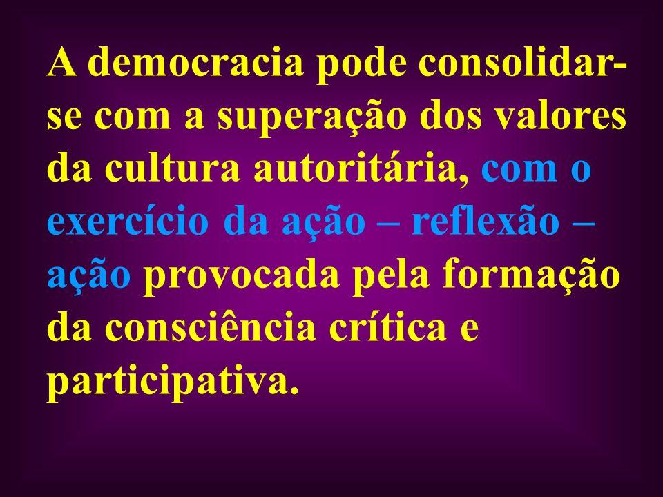 A democracia pode consolidar- se com a superação dos valores da cultura autoritária, com o exercício da ação – reflexão – ação provocada pela formação da consciência crítica e participativa.