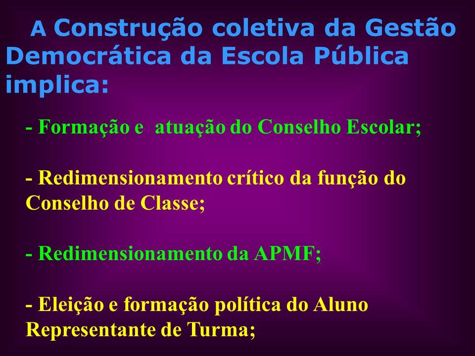 A Construção coletiva da Gestão Democrática da Escola Pública implica: - Formação e atuação do Conselho Escolar; - Redimensionamento crítico da função