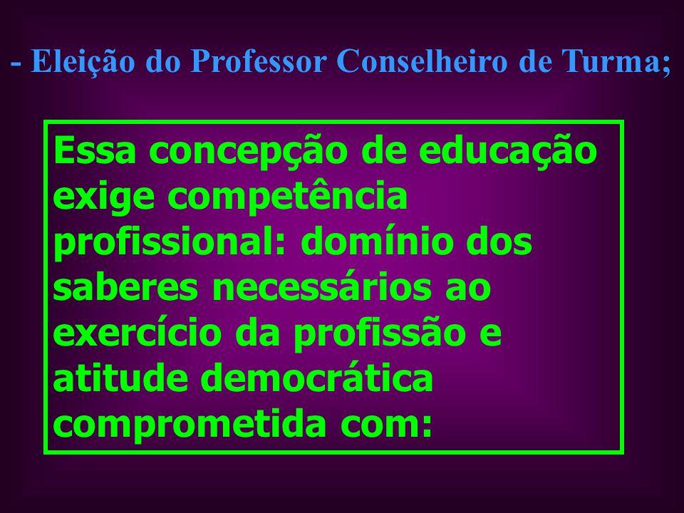 - Eleição do Professor Conselheiro de Turma; Essa concepção de educação exige competência profissional: domínio dos saberes necessários ao exercício da profissão e atitude democrática comprometida com: