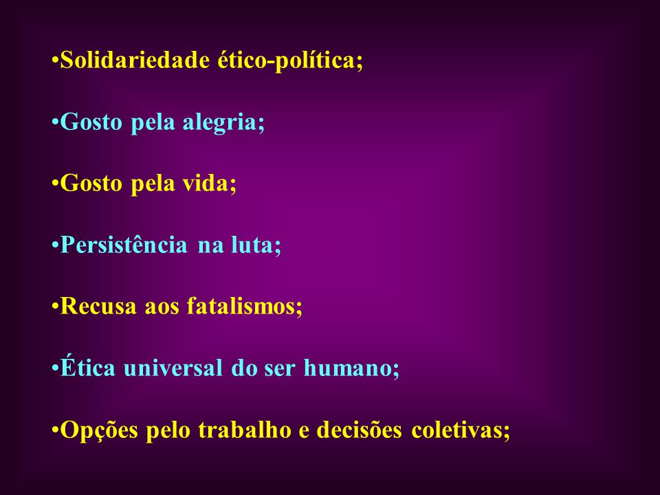 Solidariedade ético-política; Gosto pela alegria; Gosto pela vida; Persistência na luta; Recusa aos fatalismos; Ética universal do ser humano; Opções pelo trabalho e decisões coletivas;