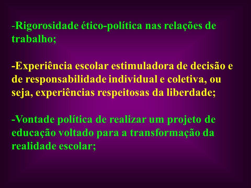 -Rigorosidade ético-política nas relações de trabalho; -Experiência escolar estimuladora de decisão e de responsabilidade individual e coletiva, ou se