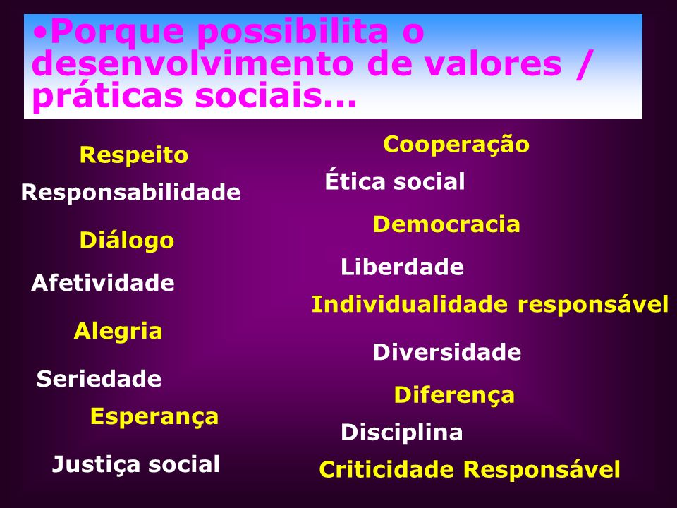 Porque possibilita o desenvolvimento de valores / práticas sociais... Respeito Responsabilidade Diálogo Afetividade Alegria Seriedade Esperança Justiç