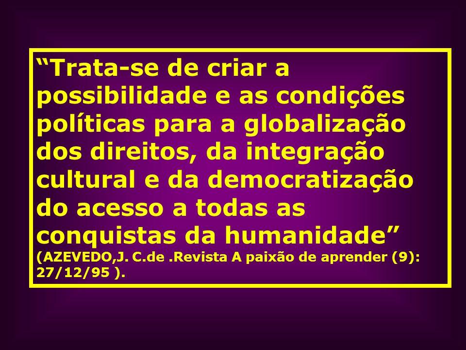 Trata-se de criar a possibilidade e as condições políticas para a globalização dos direitos, da integração cultural e da democratização do acesso a todas as conquistas da humanidade (AZEVEDO,J.