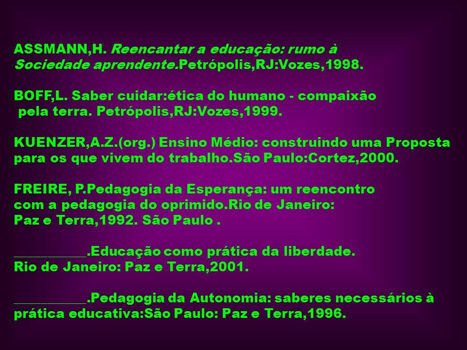 ASSMANN,H. Reencantar a educação: rumo à Sociedade aprendente.Petrópolis,RJ:Vozes,1998. BOFF,L. Saber cuidar:ética do humano - compaixão pela terra. P