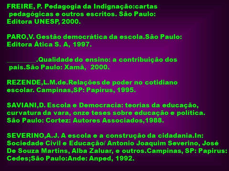 FREIRE, P. Pedagogia da Indignação:cartas pedagógicas e outros escritos. São Paulo: Editora UNESP, 2000. PARO,V. Gestão democrática da escola.São Paul