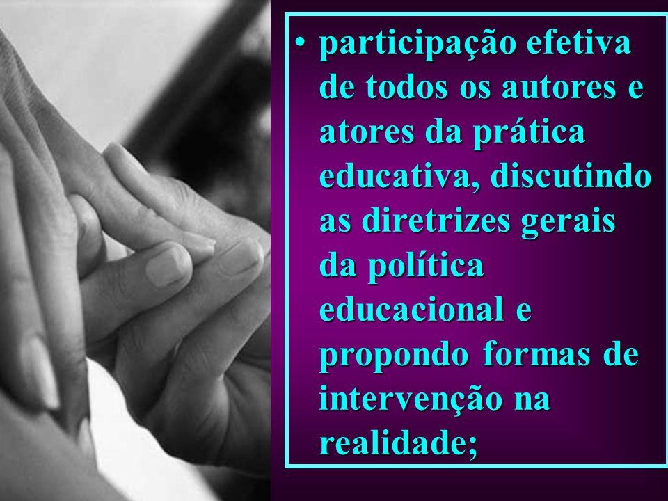 participação efetiva de todos os autores e atores da prática educativa, discutindo as diretrizes gerais da política educacional e propondo formas de i