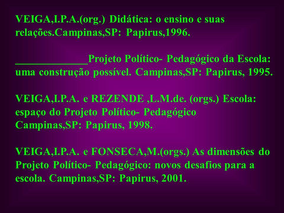 VEIGA,I.P.A.(org.) Didática: o ensino e suas relações.Campinas,SP: Papirus,1996. _____________Projeto Político- Pedagógico da Escola: uma construção p