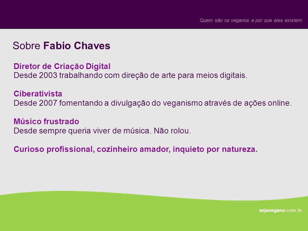 Sobre Fabio Chaves Quem são os veganos e por que eles existem sejavegano.com.br Diretor de Criação Digital Desde 2003 trabalhando com direção de arte