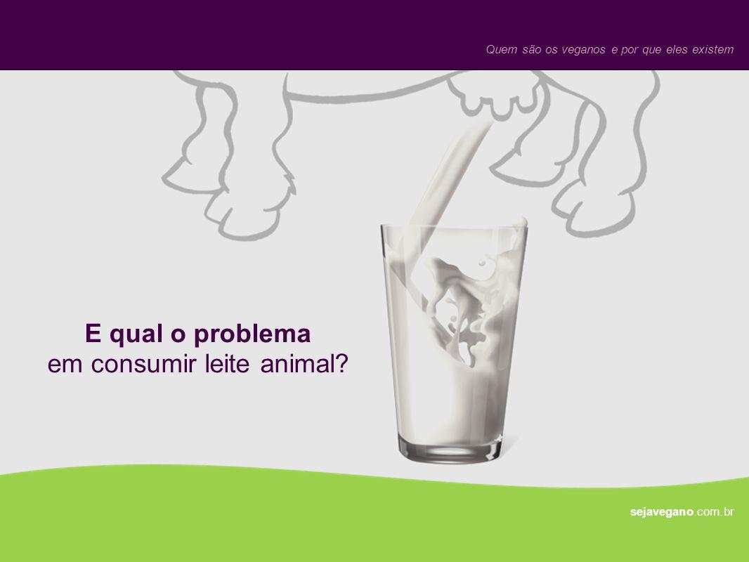 E qual o problema em consumir leite animal? sejavegano.com.br Quem são os veganos e por que eles existem
