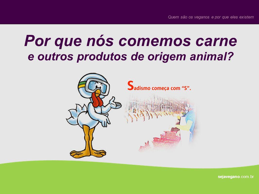 Por que nós comemos carne e outros produtos de origem animal? sejavegano.com.br Quem são os veganos e por que eles existem