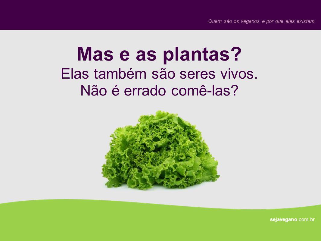 Mas e as plantas? Elas também são seres vivos. Não é errado comê-las? sejavegano.com.br Quem são os veganos e por que eles existem