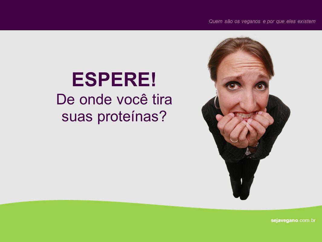 ESPERE! De onde você tira suas proteínas? sejavegano.com.br Quem são os veganos e por que eles existem