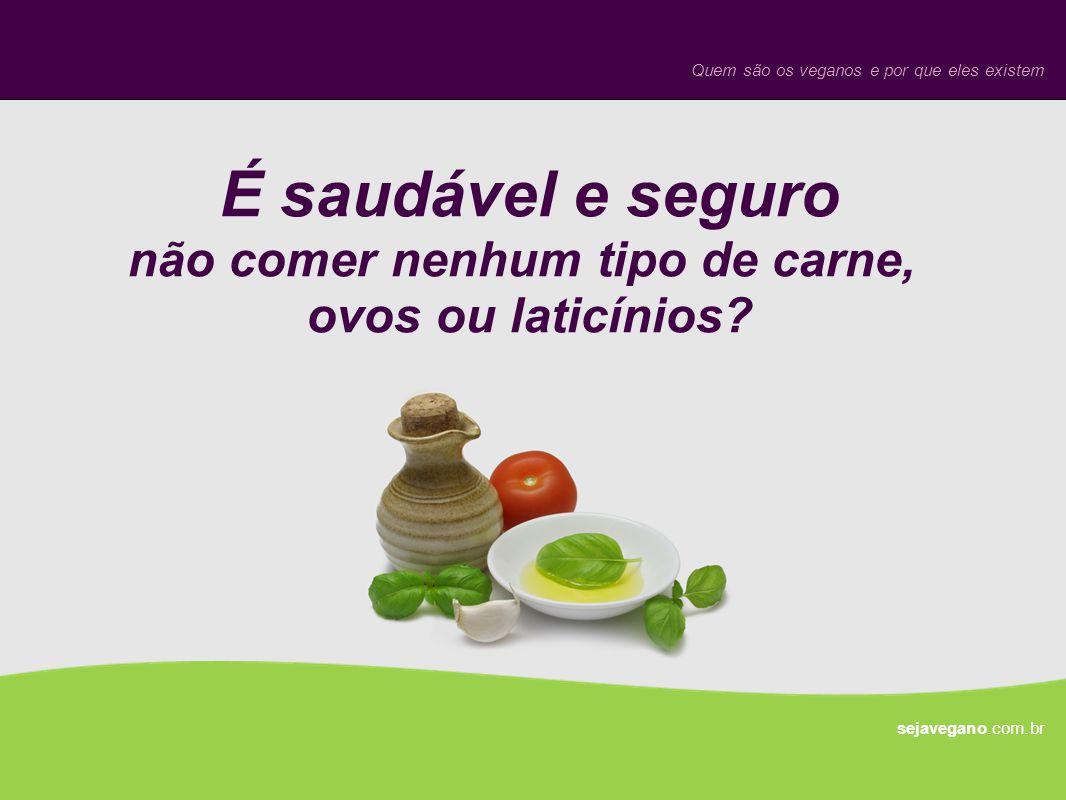 É saudável e seguro não comer nenhum tipo de carne, ovos ou laticínios? sejavegano.com.br Quem são os veganos e por que eles existem