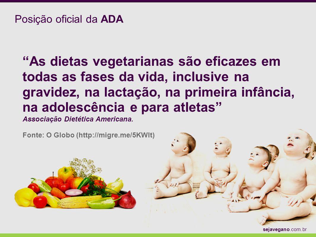 Posição oficial da ADA As dietas vegetarianas são eficazes em todas as fases da vida, inclusive na gravidez, na lactação, na primeira infância, na ado