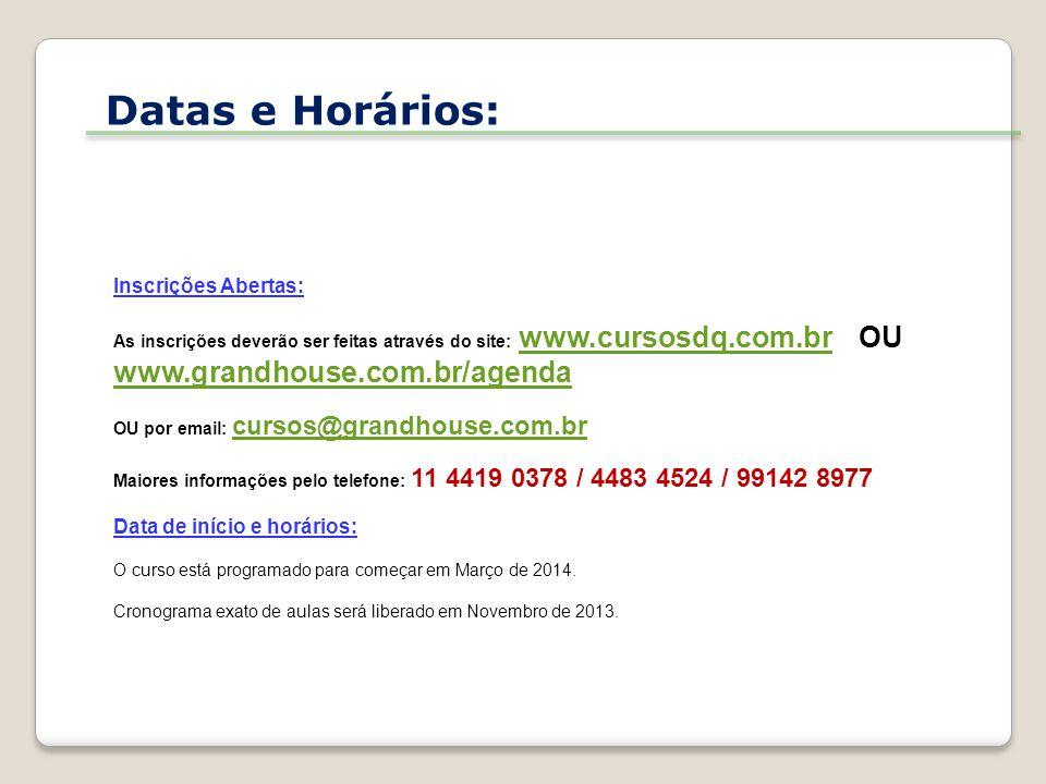 Inscrições Abertas: As inscrições deverão ser feitas através do site: www.cursosdq.com.br OU www.grandhouse.com.br/agenda www.cursosdq.com.br www.grandhouse.com.br/agenda OU por email: cursos@grandhouse.com.br cursos@grandhouse.com.br Maiores informações pelo telefone: 11 4419 0378 / 4483 4524 / 99142 8977 Data de início e horários: O curso está programado para começar em Março de 2014.