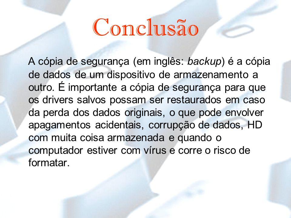 Conclusão A cópia de segurança (em inglês: backup) é a cópia de dados de um dispositivo de armazenamento a outro.