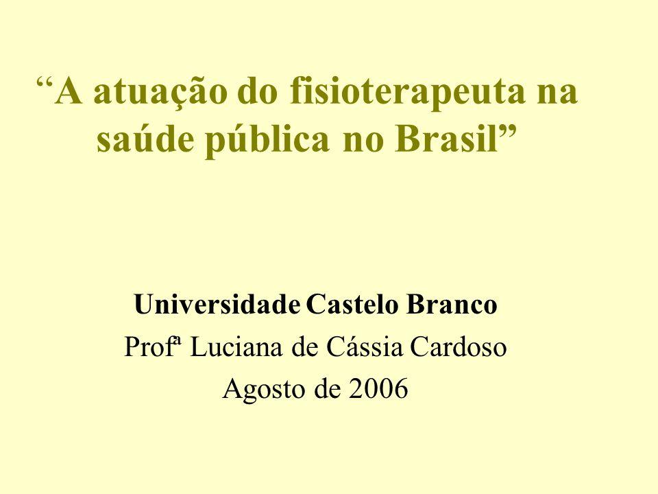 A atuação do fisioterapeuta na saúde pública no Brasil Universidade Castelo Branco Profª Luciana de Cássia Cardoso Agosto de 2006