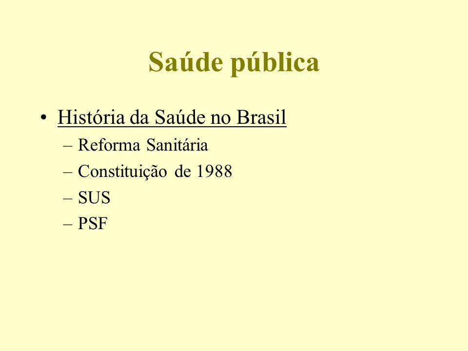 Saúde pública História da Saúde no Brasil –Reforma Sanitária –Constituição de 1988 –SUS –PSF