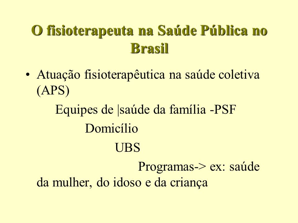 O fisioterapeuta na Saúde Pública no Brasil Atuação fisioterapêutica na saúde coletiva (APS) Equipes de |saúde da família -PSF Domicílio UBS Programas