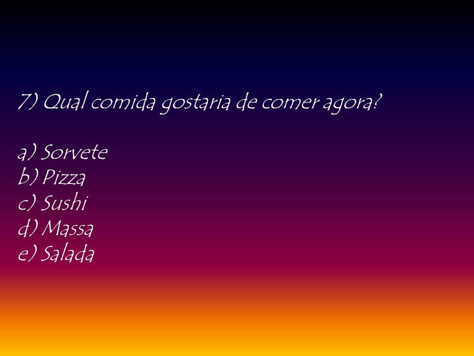 7) Qual comida gostaria de comer agora? a)Sorvete b)Pizza c)Sushi d)Massa e)Salada