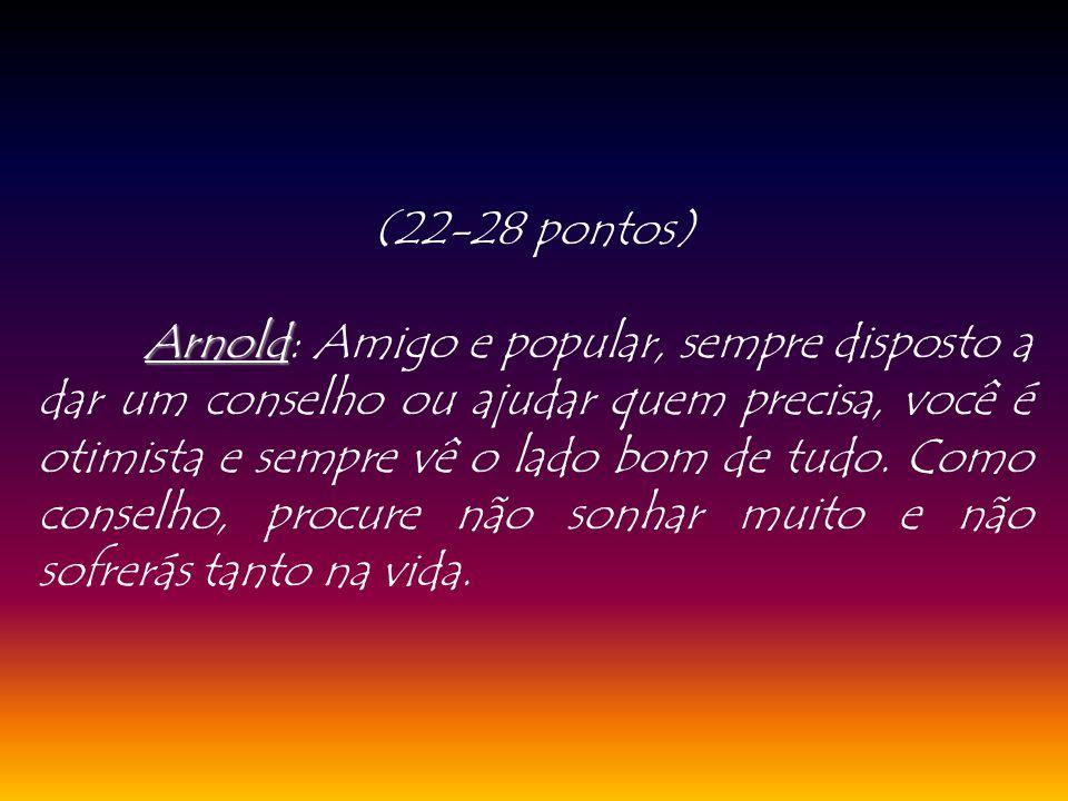 (22-28 pontos) Arnold Arnold: Amigo e popular, sempre disposto a dar um conselho ou ajudar quem precisa, você é otimista e sempre vê o lado bom de tud