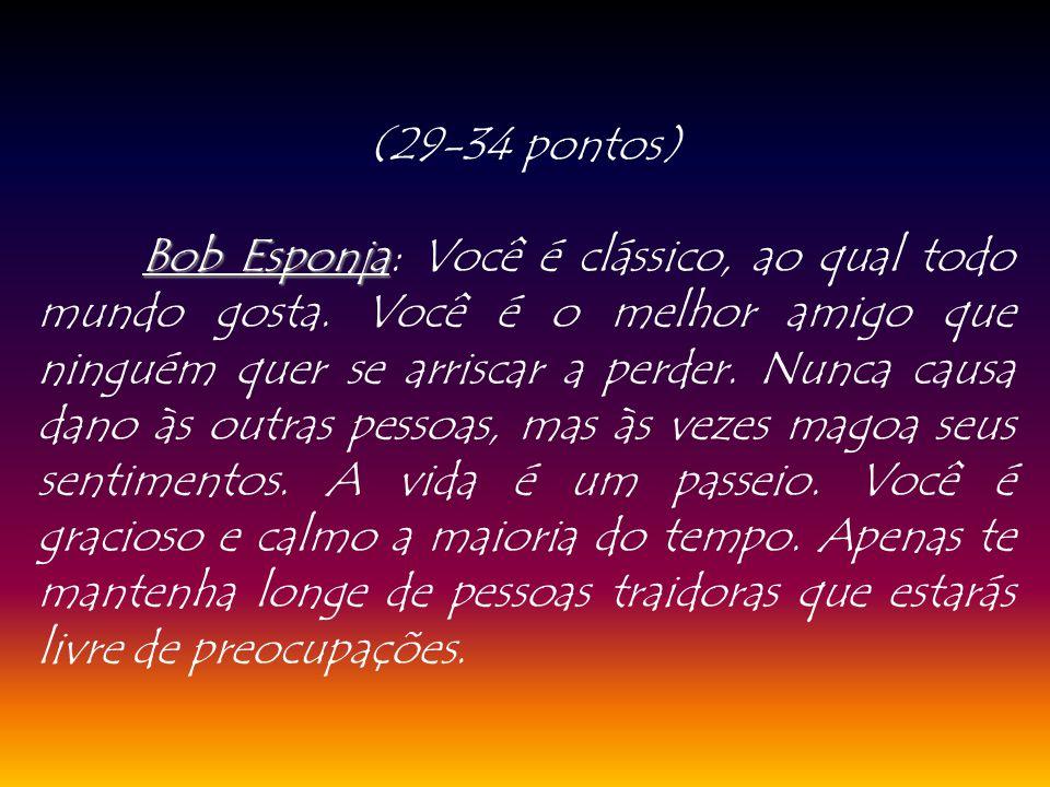 (29-34 pontos) Bob Esponja Bob Esponja: Você é clássico, ao qual todo mundo gosta. Você é o melhor amigo que ninguém quer se arriscar a perder. Nunca