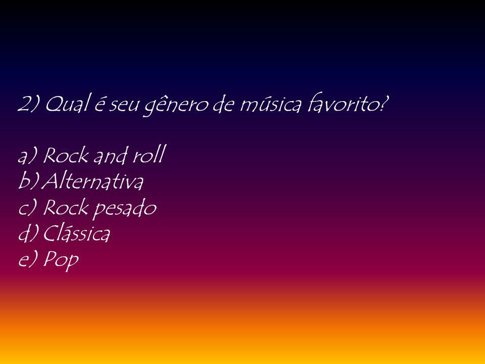 2) Qual é seu gênero de música favorito? a)Rock and roll b)Alternativa c)Rock pesado d)Clássica e)Pop