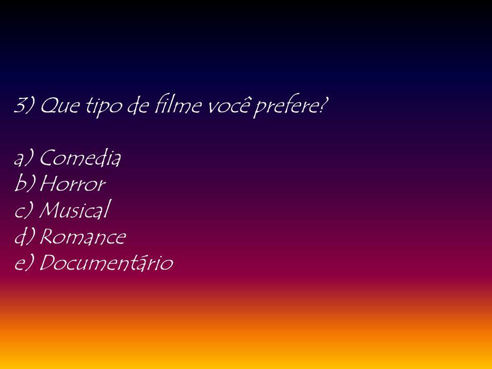 3) Que tipo de filme você prefere? a)Comedia b)Horror c)Musical d)Romance e)Documentário