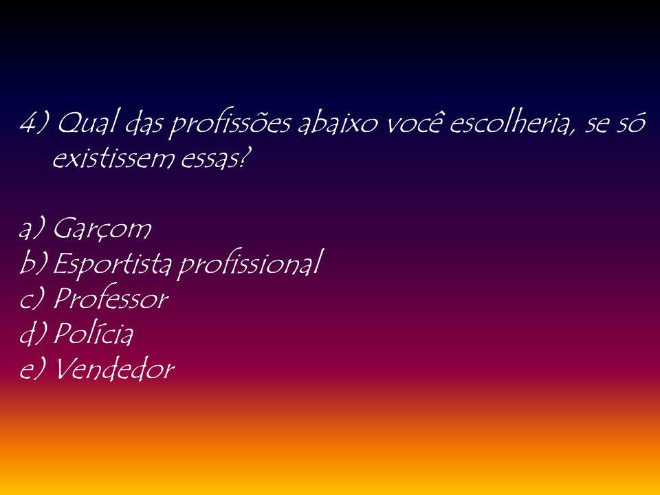 4) Qual das profissões abaixo você escolheria, se só existissem essas? a)Garçom b)Esportista profissional c)Professor d)Polícia e)Vendedor