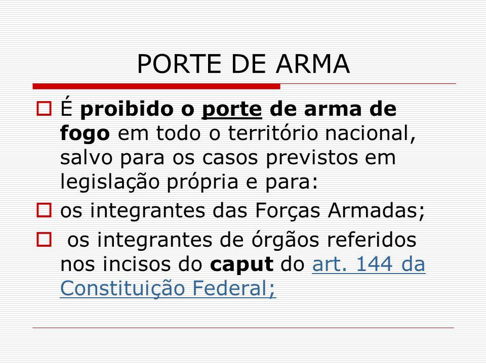 PORTE DE ARMA É proibido o porte de arma de fogo em todo o território nacional, salvo para os casos previstos em legislação própria e para: os integra