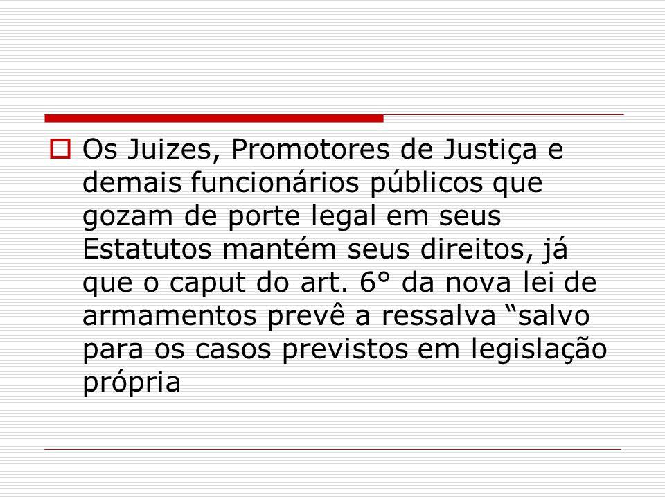 Os Juizes, Promotores de Justiça e demais funcionários públicos que gozam de porte legal em seus Estatutos mantém seus direitos, já que o caput do art