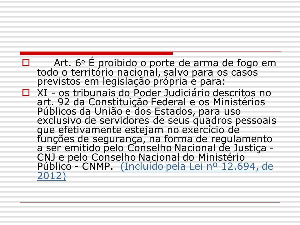 Art. 6 o É proibido o porte de arma de fogo em todo o território nacional, salvo para os casos previstos em legislação própria e para: XI - os tribuna