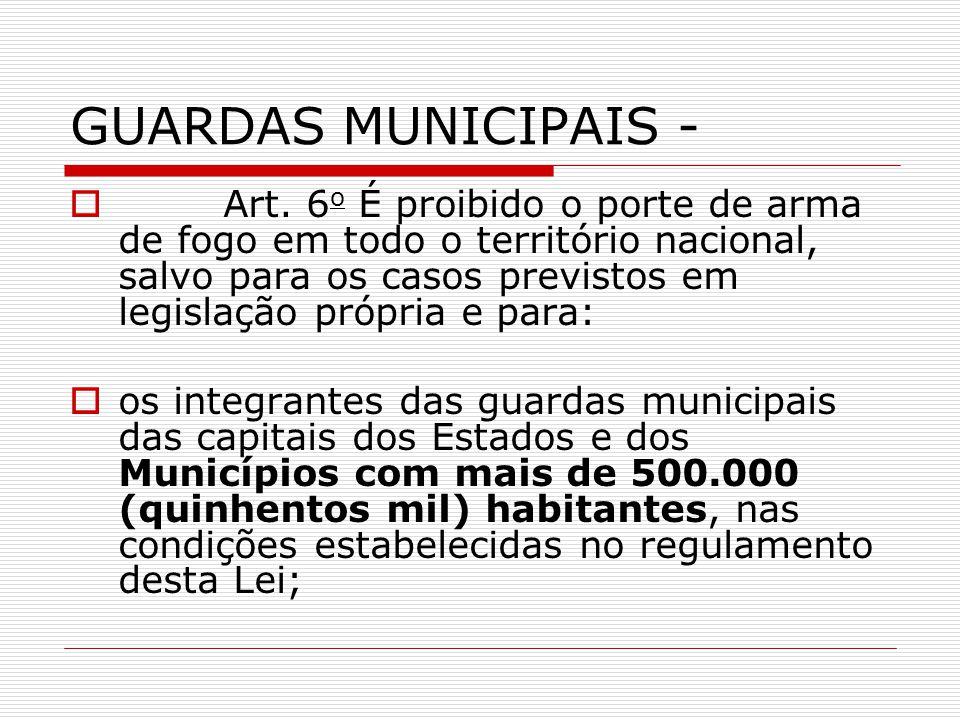 GUARDAS MUNICIPAIS - Art. 6 o É proibido o porte de arma de fogo em todo o território nacional, salvo para os casos previstos em legislação própria e