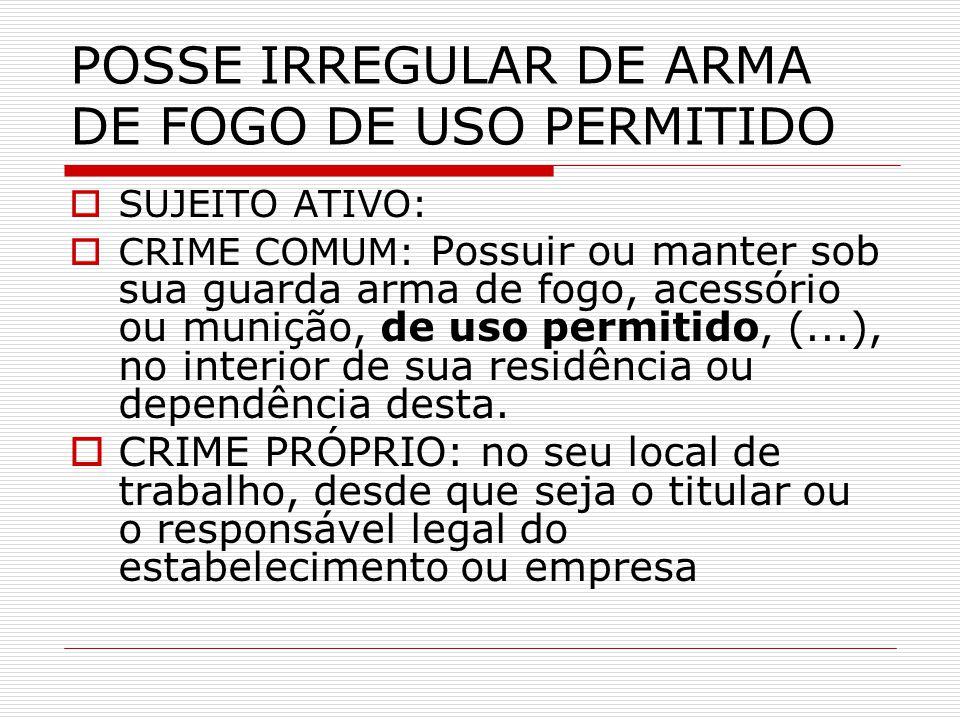 POSSE IRREGULAR DE ARMA DE FOGO DE USO PERMITIDO SUJEITO ATIVO: CRIME COMUM: Possuir ou manter sob sua guarda arma de fogo, acessório ou munição, de u