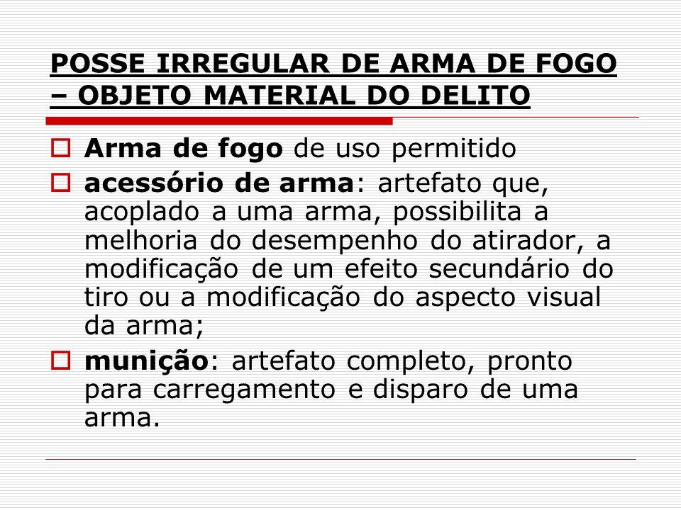 POSSE IRREGULAR DE ARMA DE FOGO – OBJETO MATERIAL DO DELITO Arma de fogo de uso permitido acessório de arma: artefato que, acoplado a uma arma, possib