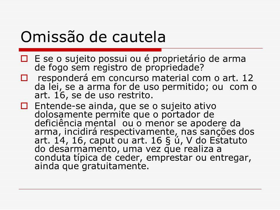 Omissão de cautela E se o sujeito possui ou é proprietário de arma de fogo sem registro de propriedade? responderá em concurso material com o art. 12