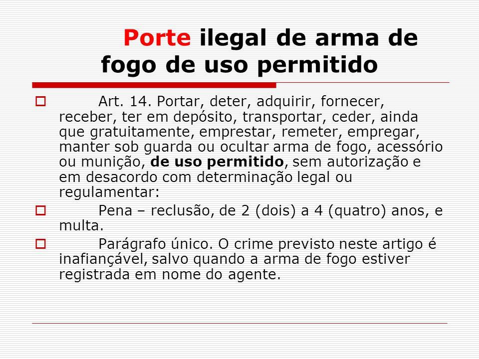 Porte ilegal de arma de fogo de uso permitido Art. 14. Portar, deter, adquirir, fornecer, receber, ter em depósito, transportar, ceder, ainda que grat